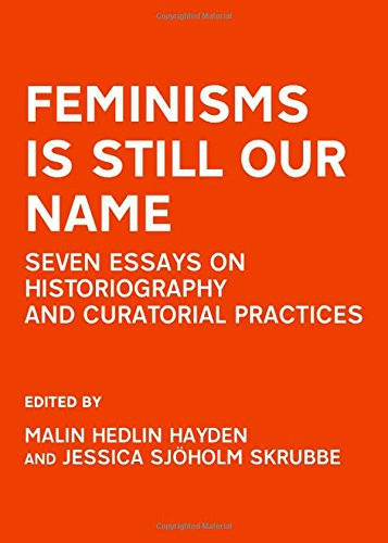 Feminisms Is Still Our Name: Seven Essays On Historiography And Curatorial Practices