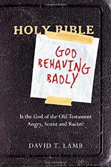 God Behaving Badly: Is the God of the Old Testament Angry, Sexist and Racist? by [Lamb, David T.]