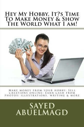 Hey My Hobby, It?s Time To Make Money & Show The World What I am!: Make money from your hobby: Sell creations online: Earn cash from photos: illustrations, writing & more (Da Bomb) (Volume 46) ebook