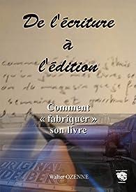 De l'écriture à l'édition: Comment 'fabriquer' son livre par Walter Ozenne