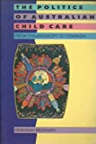 The Politics of Australian Child Care : From Philanthropy to Feminism, Brennan, Deborah, 0521476534