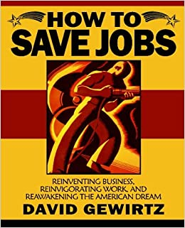 How To Save Jobs: Reinventing Business, Reinvigorating Work, and Reawakening the American Dream