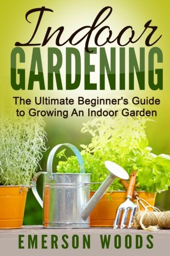 Indoor Gardening: The Ultimate Beginner's Guide to Growing An Indoor Garden (Indoor Gardening, Beginners Guide, How To Garden, House Plants)