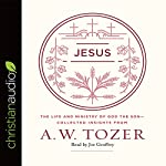 Jesus: The Life and Ministry of God the Son - Collected Insights from A. W. Tozer | A.W. Tozer