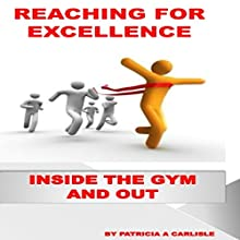 Reaching for Excellence: Inside the Gym and Out Audiobook by Patricia A. Carlisle Narrated by Trevor Clinger