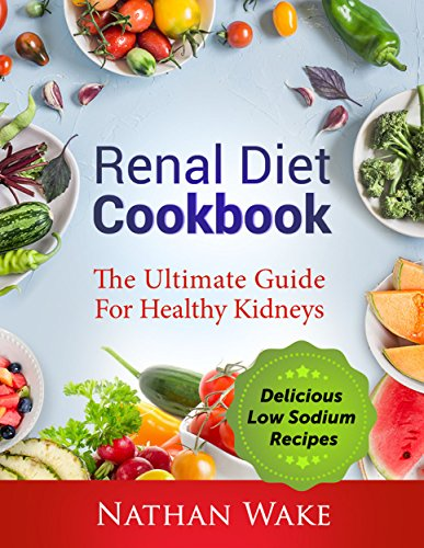 Renal Diet Cookbook: The Ultimate Guide For Healthy Kidneys: Delicious Low Sodium Recipes by Nathan Wake