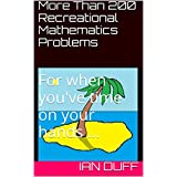 More Than 200 Recreational Mathematics Problems: For when you've time on your hands ...