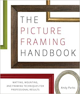 the picture framing handbook matting mounting and framing techniques for professional results andy parks 8601401191520 amazoncom books - Discount Framing