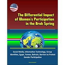 The Differential Impact of Women's Participation in the Arab Spring - Social Media, Information Technology, Group Identities, Egypt, Yemen, Bahrain, Barriers to Protest, Gender Participation