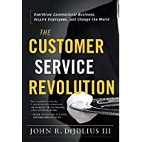 The Customer Service Revolution: Overthrow Conventional Business, Inspire Employees, and Change the World