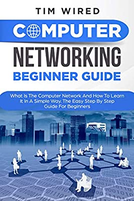 Computer Networking Beginners Guide: What Is The Computer Network And How To Learn It In a Simple Way? The Easy Step By Step Guide For Beginners (programming Book 3)