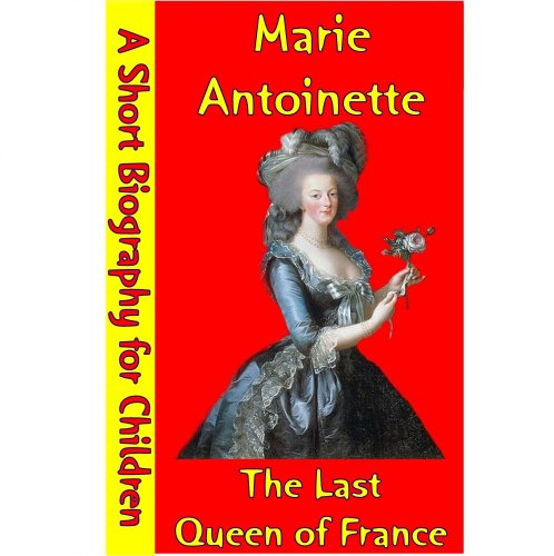 Marie Antoinette : The Last Queen of France (A Short Biography for Children) (Marie Antoinette The Last Queen Of France)