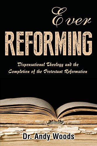 Ever Reforming Dispensational Theology and the Completion of the Protestant Reformation [Woods, Andy] (Tapa Blanda)