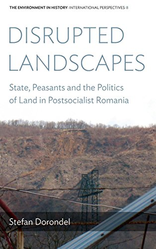 Disrupted Landscapes: State, Peasants and the Politics of Land in Postsocialist Romania (Environment in History: Interna