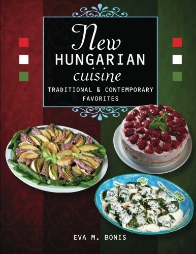 New Hungarian Cuisine. Traditional and Contemporary Favorites by Eva M. Bonis
