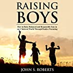 Raising Boys: How to Raise Balanced and Responsible Sons in Our Cluttered World Through Positive Parenting | John S. Roberts