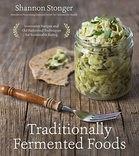 Traditionally Fermented Foods: Innovative Recipes and Old-Fashioned Techniques for Sustainable Eating by [Stonger, Shannon]