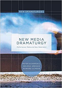 New Media Dramaturgy: Performance, Media and New-Materialism (New Dramaturgies)