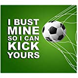 Funny and Motivating Art Print Quote About Soccer and Sports - I Bust Mine So I Can Kick Yours - 11x14 Unframed Art Print - Great Gift For a Sports Fan's Bedroom, Party Cave, Game Room, Locker Room