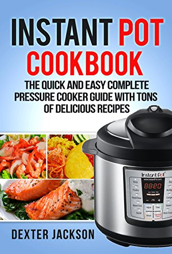 Instant Pot Cookbook and Beginner's Guide: The Quick and Easy Complete Slow Cooker/Pressure Cooker Guide with Tons of Delicious Recipes by Dexter Jackson