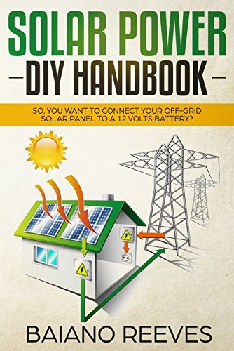 Solar Power DIY Handbook: So, You Want To Connect Your Off-Grid Solar Panel to a 12 Volts Battery? (Solar Panel for Homes,Solar Electricity Handbook,Solar Power Books,Solar Energy) by [Reeves, Baiano]