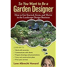 So You Want to Be a Garden Designer: How to Get Started, Grow, and Thrive in the Landscape Design Business