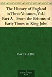 The History of England in Three Volumes, Vol.I., Part A. From the Britons of Early Times to King John (English Edition)