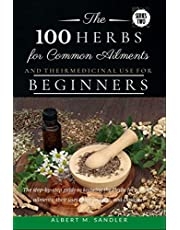 The 100 Herbs for Common Ailments and Their Medicinal Use for Beginners: The step-by-step guide to knowing the Herbs for common ailments, their uses (plus images),and Dosage