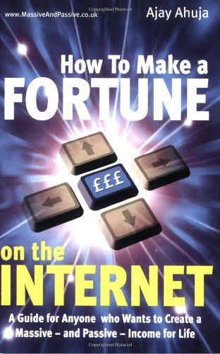 How to Make a Fortune on the Internet: A Guide for Anyone Who Wants to Create a Massive - and Passive - Income for Life