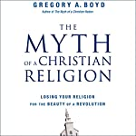 The Myth of a Christian Religion: How Believers Must Rebel to Advance the Kingdom of God | Gregory A. Boyd