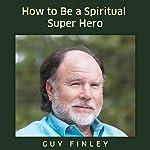 How to Be a Spiritual Super Hero | Guy Finley