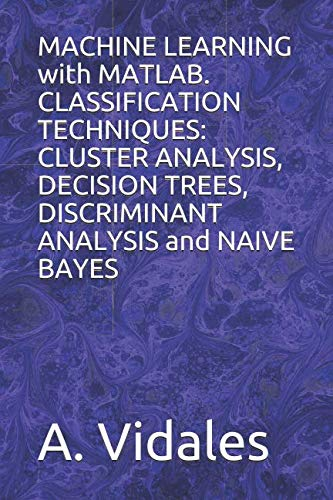 MACHINE LEARNING with MATLAB. CLASSIFICATION TECHNIQUES: CLUSTER ANALYSIS, DECISION TREES, DISCRIMINANT ANALYSIS and NAIVE BAYES