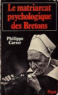 Le Matriarcat psychologique des Bretons par Philippe Carrer