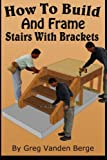 How To Build And Frame Stairs With Brackets (How To Build Stairs) (Volume 5)