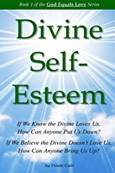Divine Self-Esteem: Learning to Love Ourselves  the Way the Divine Loves Us (God Equals Love) (Volume 1)