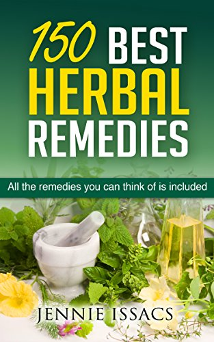 Download 150 Best Herbal Remedies: All The Remedies You Can Think Of Is Included (Holistic,Herbalism, Herbal Tea, Herbal Tinctures, Natural Herbal Remedies.) Pdf