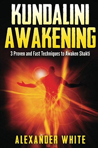 Kundalini Awakening: 3 Proven and Fast Techniques to Awaken Shakti (Kundalini yoga, kundalini awakening, kundalini rising, kundalini tantra, kundalini for beginners, guide, spiritual)