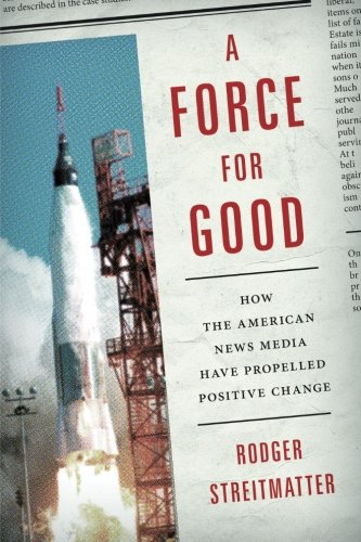 A Force for Good: How the American News Media Have Propelled Positive (White Rodgers Media)