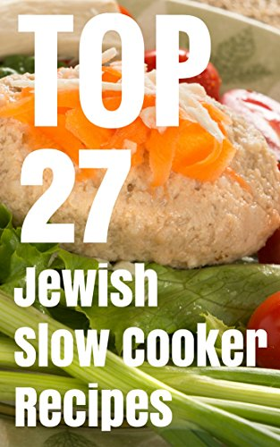 TOP 27 Jewish Slow Cooker Recipes - Kosher Cookbook For Holiday & Shabbat by Yehonatan Malka