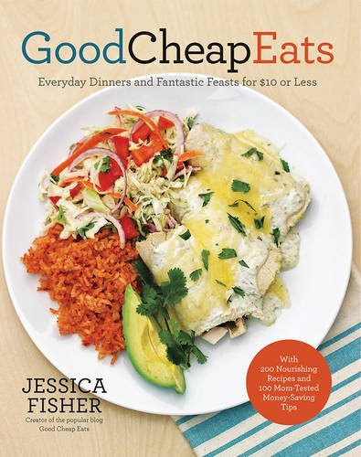 Good Cheap Eats: Everyday Dinners and Fantastic Feasts for $10 or Less by Jessica Fisher