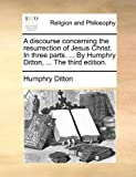 The A Discourse Concerning the Resurrection of Jesus Christ in Three Parts by Humphry Ditton, Humphry Ditton, 1140730991