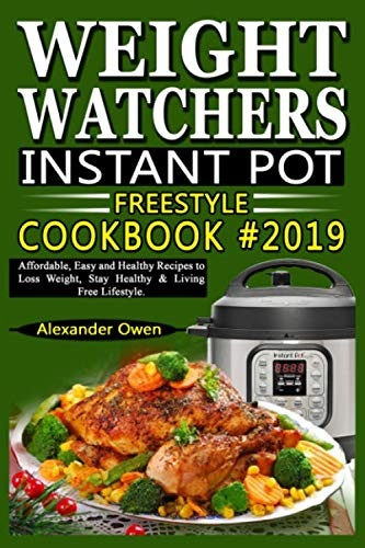 Weight Watchers Instant Pot Freestyle Cookbook #2019: Affordable, Easy and Healthy Recipes to Loss Weight, Stay Healthy & Living Free Lifestyle by Alexander Owen