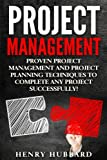 Project Management: Proven Project Management and Project Planning Techniques To Complete Any Project Successfully