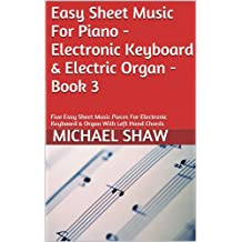 Piano: Easy Sheet Music For Piano - Electronic Keyboard & Electric Organ - Book 3: Five Easy Sheet Music Pieces For Electronic Keyboard & Organ With Left Hand Chords
