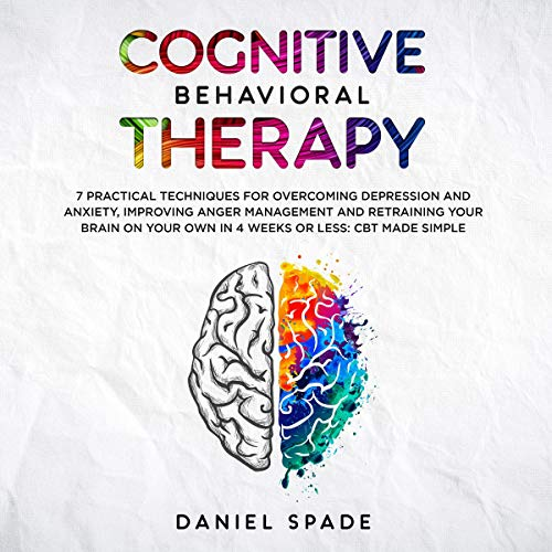Cognitive Behavioral Therapy: 7 Practical Techniques for Overcoming Depression and Anxiety, Improving Anger Management and Retraining Your Brain on your Own in 4 Weeks or Less: CBT Made Simple