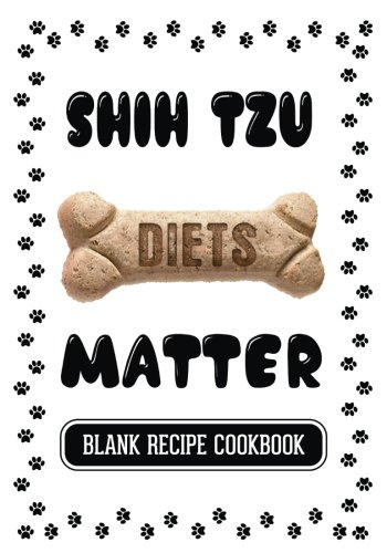 Shih Tzu Diets Matter: Snack Foods For Dogs, Blank Recipe Cookbook, 7 x 10, 100 Blank Recipe Pages