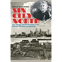 Sin City North: Sex, Drugs, and Citizenship in the Detroit-Windsor Borderland (The David J. Weber Series in the New Borderlands History)