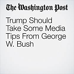 Trump Should Take Some Media Tips From George W. Bush