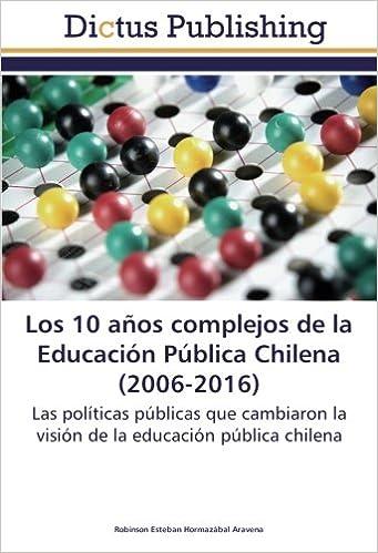Los 10 años complejos de la Educación Pública Chilena 2006-2016 : Las políticas públicas que cambiaron la visión de la educación pública chilena: Amazon.es: ...