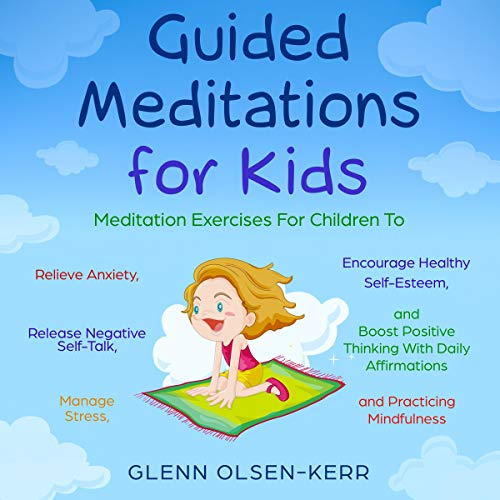 (Guided Meditations for Kids: Meditation Exercises for Children to Relieve Anxiety, Release Negative Self-Talk, Manage Stress, Encourage Healthy Self-Esteem.: Mindfulness Meditation for Kids, Book 4)